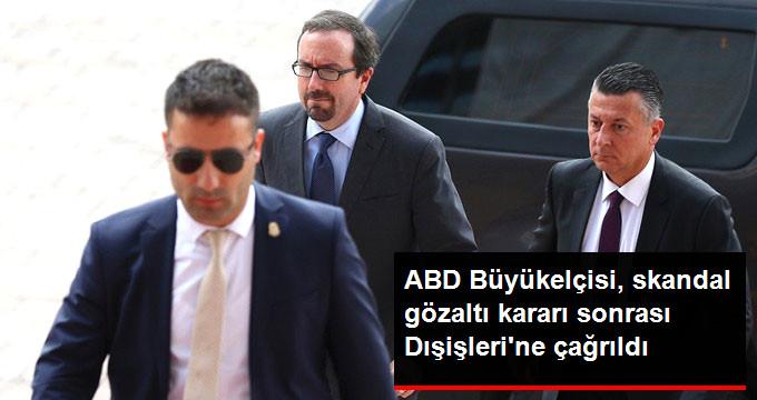 Skandal Gözaltı Kararının Ardından ABD Büyükelçisi Dışişleri Bakanlığı'na Çağrıldı!