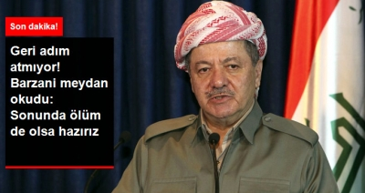 Barzani Geri Adım Atmıyor: Sonu Ölüm de Olsa Referandumu Yapacağız