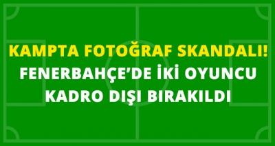 Fenerbahçe Kampında Büyük Şok! Fotoğraf Krizi Çıktı 2 Futbolcu Kovuldu!