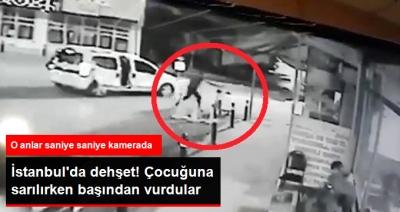 İstanbul'da Korkunç Olay! Çocuğuna Sarılan Babayı Evladının Gözü Önünde Başından Vurarak Öldürdüler