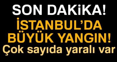 İstanbul'da Yangın! İtfaiye Müdahale Ediyor, Yaralılar Var!