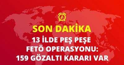 Son Dakika! 13 İlde Dev FETÖ Operasyonu, 159 Kişi Gözaltına Alındı!