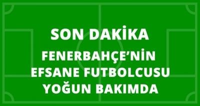 Son Dakika! Türk Futbolunun ve Fenerbahçe'nin Efsane İsmi Yoğun Bakımda!