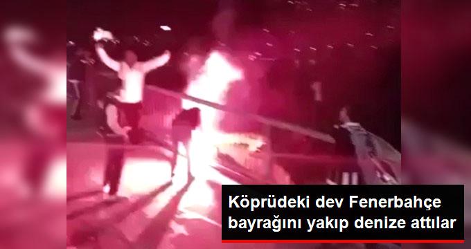 Köprüdeki Dev Fenerbahçe Bayrağı Beşiktaş Taraftarları Tarafından Yakıldı