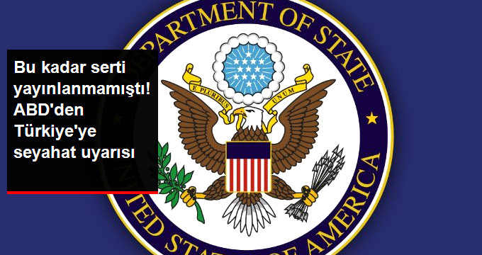Son Dakika! ABD Yine Türkiye'ye Seyahat Uyarısı Yayınladı, Bu Defa Çok Sert
