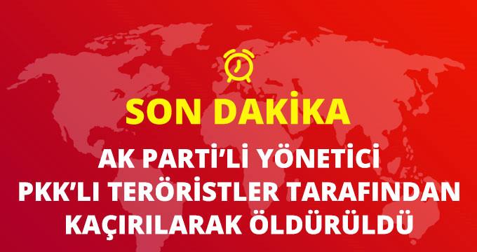 Son Dakika! AK Parti Van Özalp İlçe Başkan Yardımcısı Aydın Ahi PKK Tarafından Kaçırılarak Öldürüldü!