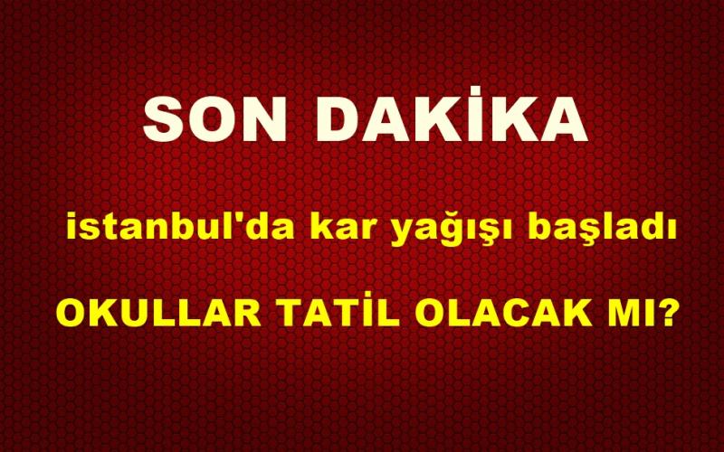 Son Dakika! İstanbul'da Kar Başladı! İstanbul'da Okullar Tatil Olacak Mı?