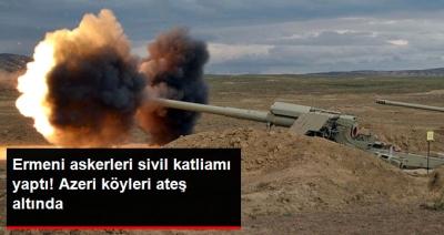 Ermenistan Askerlerinden Sivil Katliamı! Azeri Köyleri Ateş Altında, Ölü ve Yaralılar Var!
