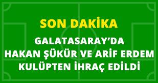 Son Dakika Hakan Şükür ve Arif Erdem Galatasaray'dan İhraç Edildi!